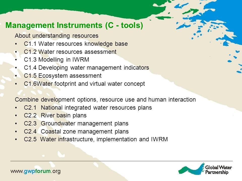 Management Instruments (C - tools) About understanding resources C1.1 Water resources knowledge base C1.2 Water resources assessment C1.3 Modelling in IWRM C1.4 Developing water management indicators C1.5 Ecosystem assessment C1.6Water footprint and virtual water concept Combine development options, resource use and human interaction C2.1 National integrated water resources plans C2.2 River basin plans C2.3 Groundwater management plans C2.4 Coastal zone management plans C2.5 Water infrastructure, implementation and IWRM
