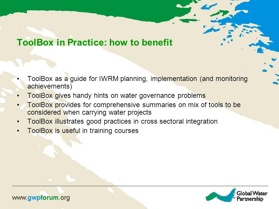 ToolBox in Practice: how to benefit ToolBox as a guide for IWRM planning, implementation (and monitoring achievements) ToolBox gives handy hints on water governance problems ToolBox provides for comprehensive summaries on mix of tools to be considered when carrying water projects ToolBox illustrates good practices in cross sectoral integration ToolBox is useful in training courses