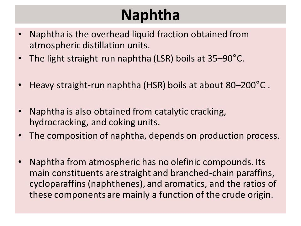 Naphtha Naphtha is the overhead liquid fraction obtained from atmospheric distillation units. The light straight-run naphtha (LSR) boils at 35–90°C. H