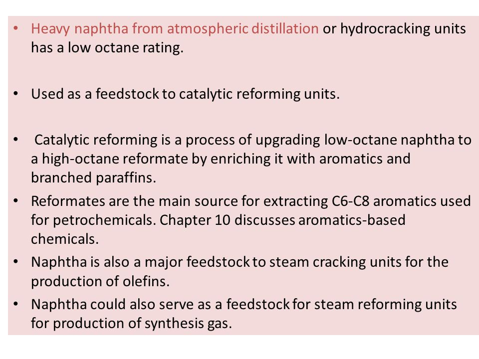 Heavy naphtha from atmospheric distillation or hydrocracking units has a low octane rating. Used as a feedstock to catalytic reforming units. Catalyti
