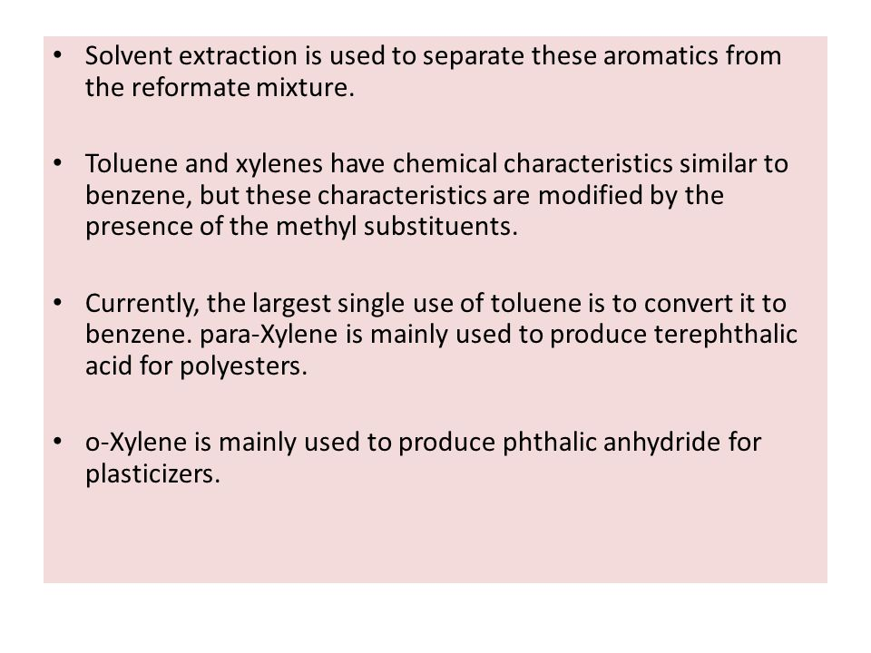 Solvent extraction is used to separate these aromatics from the reformate mixture. Toluene and xylenes have chemical characteristics similar to benzen