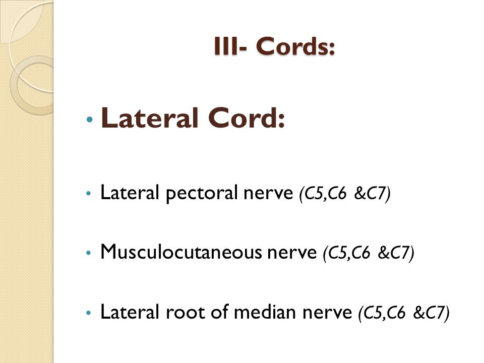 III- Cords: III- Cords: Lateral Cord: Lateral pectoral nerve (C5,C6 &C7) Musculocutaneous nerve (C5,C6 &C7) Lateral root of median nerve (C5,C6 &C7)