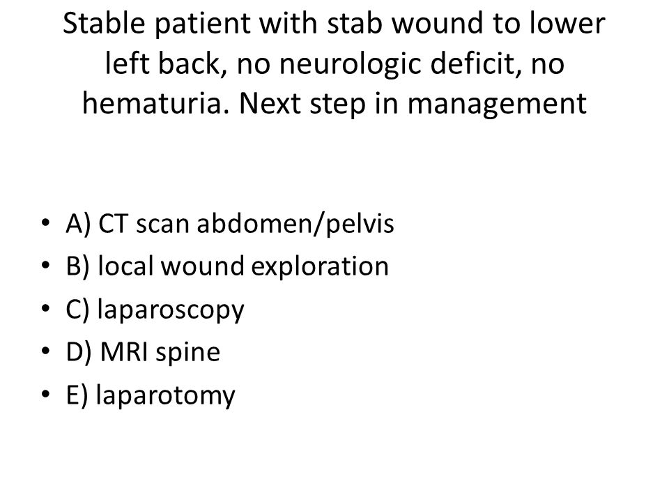 Stable patient with stab wound to lower left back, no neurologic deficit, no hematuria.
