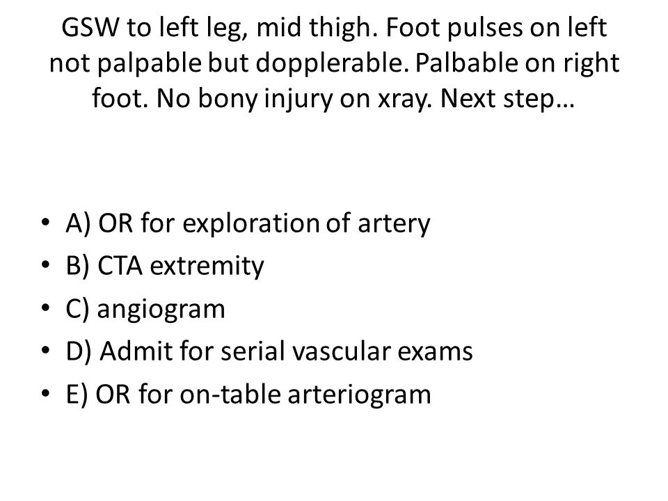 GSW to left leg, mid thigh. Foot pulses on left not palpable but dopplerable.