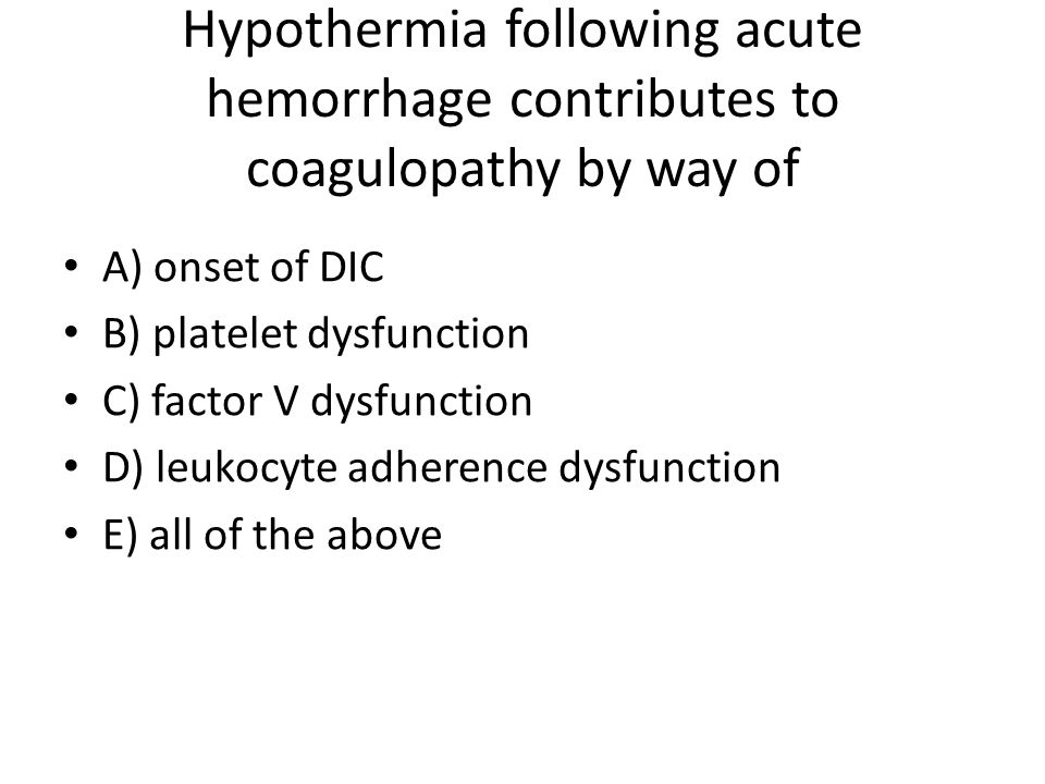 Hypothermia following acute hemorrhage contributes to coagulopathy by way of A) onset of DIC B) platelet dysfunction C) factor V dysfunction D) leukocyte adherence dysfunction E) all of the above