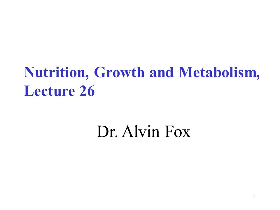 1 Dr. Alvin Fox Nutrition, Growth and Metabolism, Lecture 26