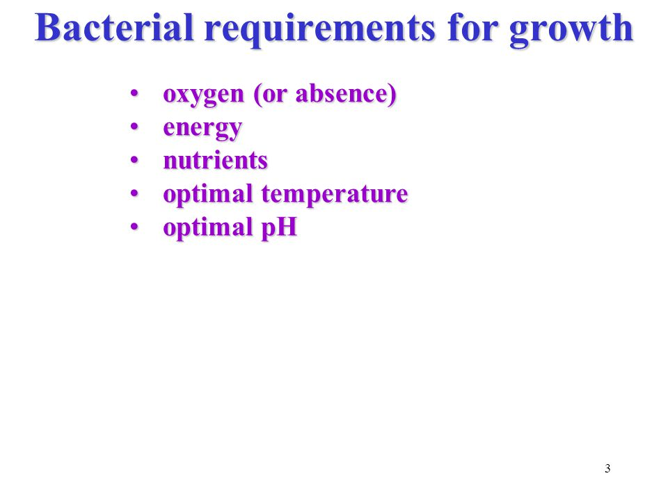 3 Bacterial requirements for growth oxygen (or absence)oxygen (or absence) energyenergy nutrientsnutrients optimal temperatureoptimal temperature optimal pHoptimal pH