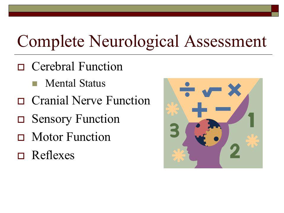 Complete Neurological Assessment  Cerebral Function Mental Status  Cranial Nerve Function  Sensory Function  Motor Function  Reflexes