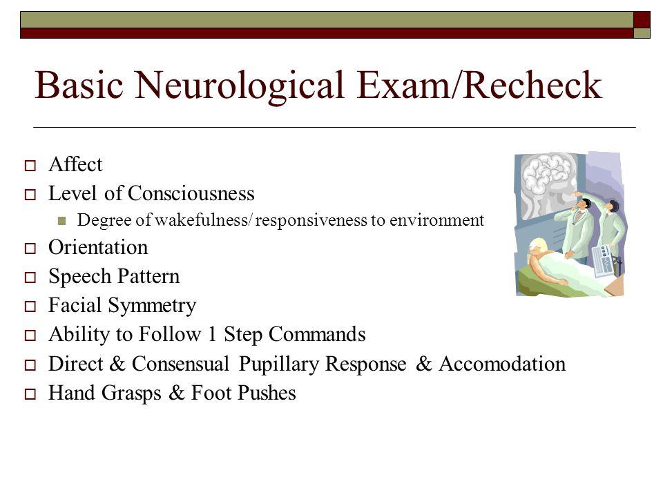 Basic Neurological Exam/Recheck  Affect  Level of Consciousness Degree of wakefulness/ responsiveness to environment  Orientation  Speech Pattern