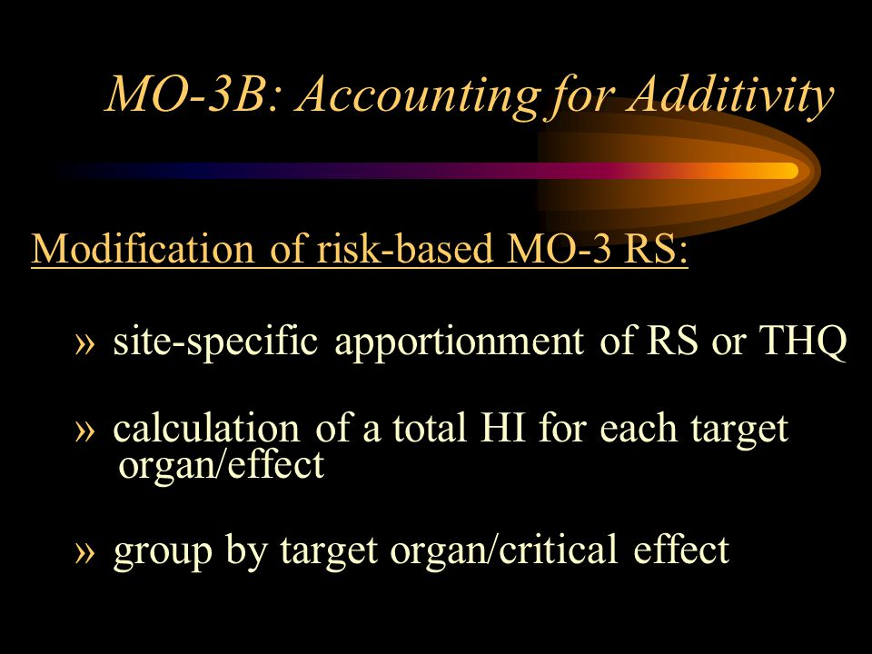MO-3B: Accounting for Additivity Modification of risk-based MO-3 RS: » site-specific apportionment of RS or THQ » calculation of a total HI for each t