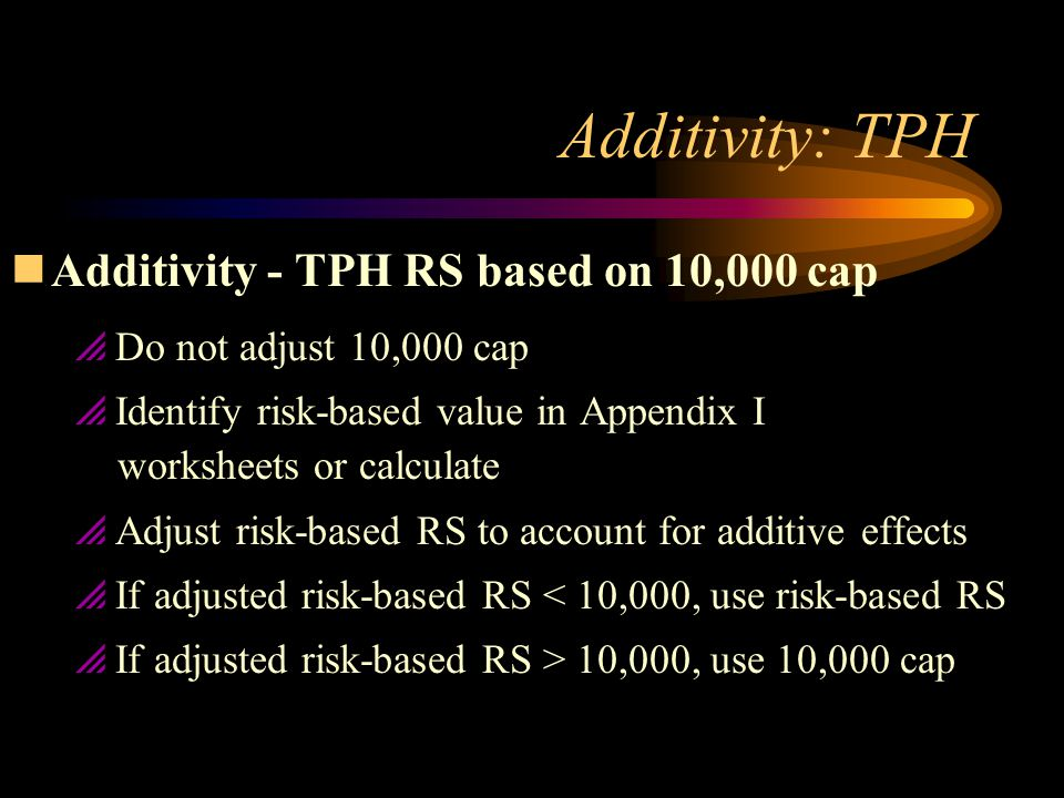 Additivity: TPH nAdditivity - TPH RS based on 10,000 cap  Do not adjust 10,000 cap  Identify risk-based value in Appendix I worksheets or calculate