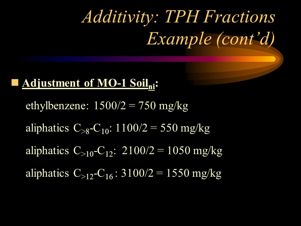 Additivity: TPH Fractions Example (cont'd) nAdjustment of MO-1 Soil ni : ethylbenzene: 1500/2 = 750 mg/kg aliphatics C >8 -C 10 : 1100/2 = 550 mg/kg a