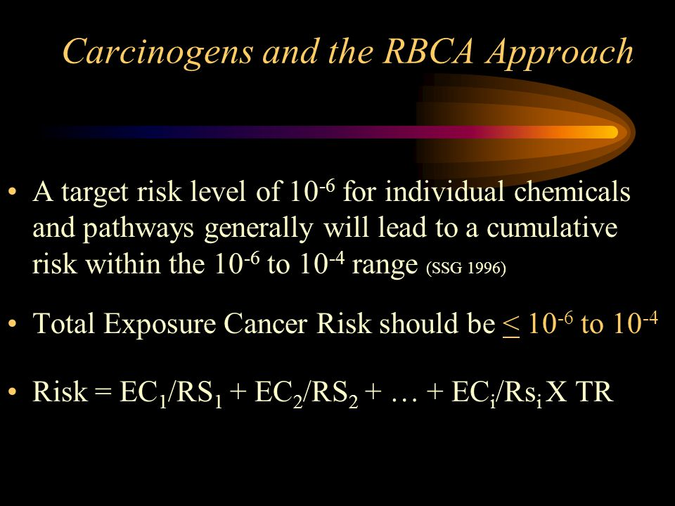 Carcinogens and the RBCA Approach A target risk level of 10 -6 for individual chemicals and pathways generally will lead to a cumulative risk within t