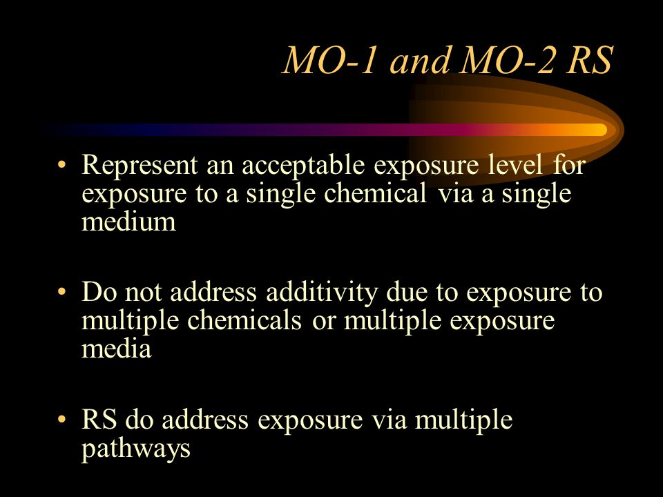 MO-1 and MO-2 RS Represent an acceptable exposure level for exposure to a single chemical via a single medium Do not address additivity due to exposur