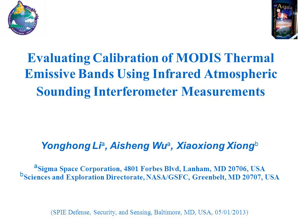 Evaluating Calibration of MODIS Thermal Emissive Bands Using Infrared Atmospheric Sounding Interferometer Measurements Yonghong Li a, Aisheng Wu a, Xiaoxiong Xiong b a Sigma Space Corporation, 4801 Forbes Blvd, Lanham, MD 20706, USA b Sciences and Exploration Directorate, NASA/GSFC, Greenbelt, MD 20707, USA (SPIE Defense, Security, and Sensing, Baltimore, MD, USA, 05/01/2013)