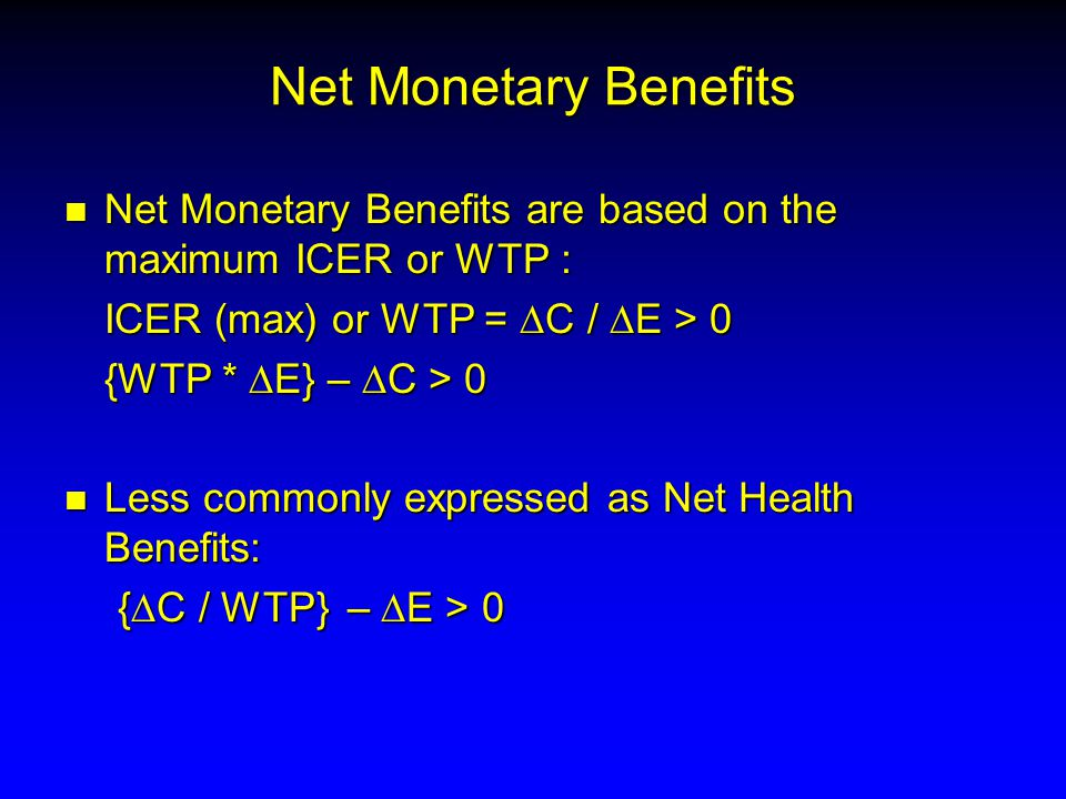 Net Monetary Benefits n Net Monetary Benefits are based on the maximum ICER or WTP : ICER (max) or WTP =  C /  E > 0 {WTP *  E} –  C > 0 n Less commonly expressed as Net Health Benefits: {  C / WTP}  –  E > 0