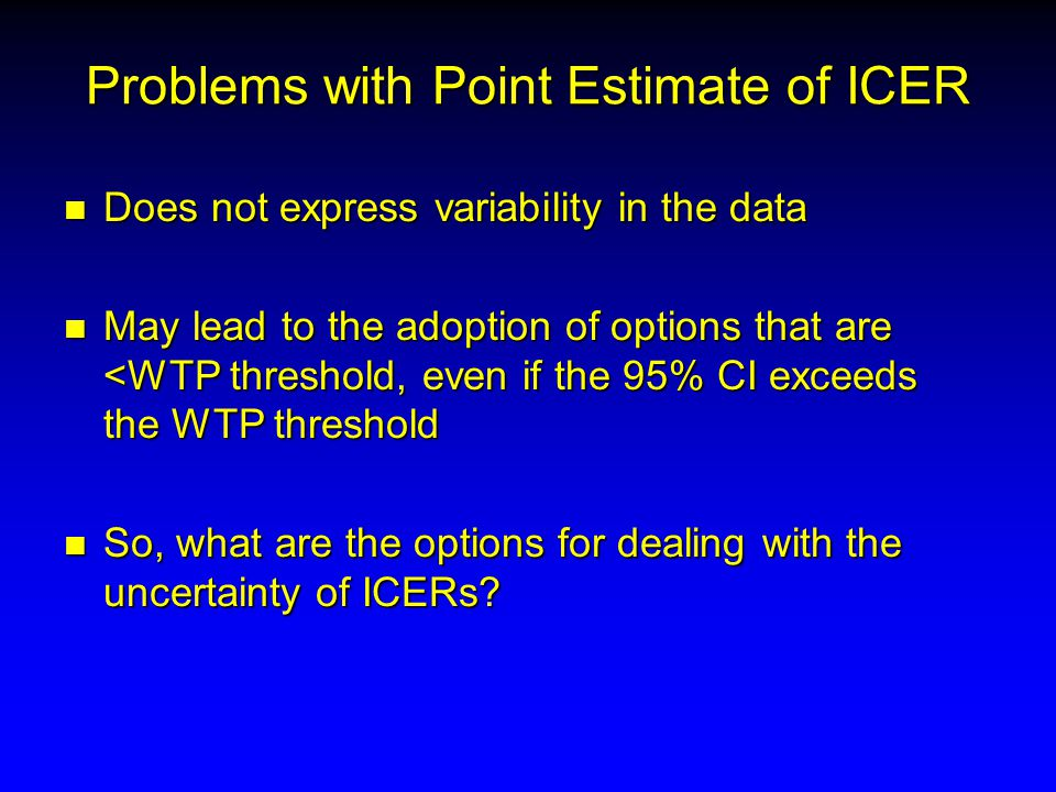 Problems with Point Estimate of ICER n Does not express variability in the data n May lead to the adoption of options that are <WTP threshold, even if the 95% CI exceeds the WTP threshold n So, what are the options for dealing with the uncertainty of ICERs?