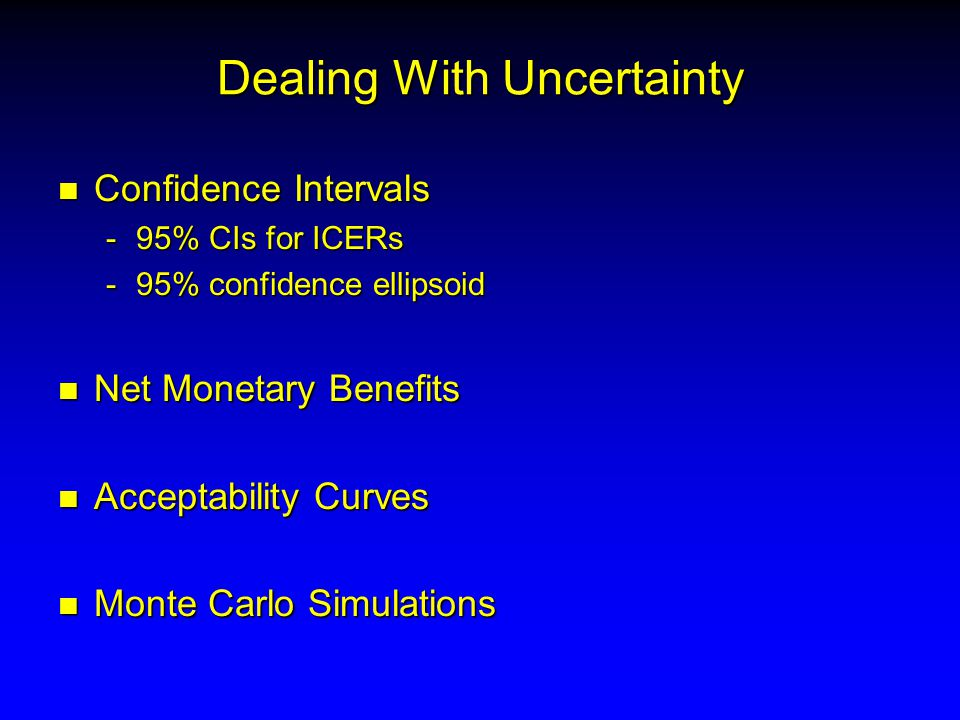Dealing With Uncertainty n Confidence Intervals -95% CIs for ICERs -95% confidence ellipsoid n Net Monetary Benefits n Acceptability Curves n Monte Carlo Simulations