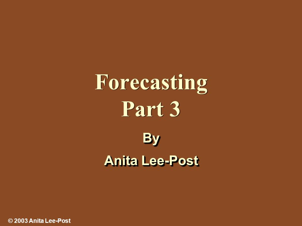 © 2003 Anita Lee-Post Forecasting Part 3 By Anita Lee-Post By