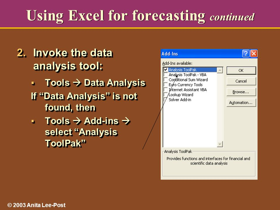 © 2003 Anita Lee-Post Using Excel for forecasting continued 2.Invoke the data analysis tool:  Tools  Data Analysis If Data Analysis is not found, then  Tools  Add-ins  select Analysis ToolPak 2.Invoke the data analysis tool:  Tools  Data Analysis If Data Analysis is not found, then  Tools  Add-ins  select Analysis ToolPak