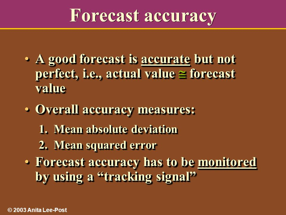 © 2003 Anita Lee-Post Forecast accuracy A good forecast is accurate but not perfect, i.e., actual value  forecast valueA good forecast is accurate but not perfect, i.e., actual value  forecast value Overall accuracy measures:Overall accuracy measures: 1.