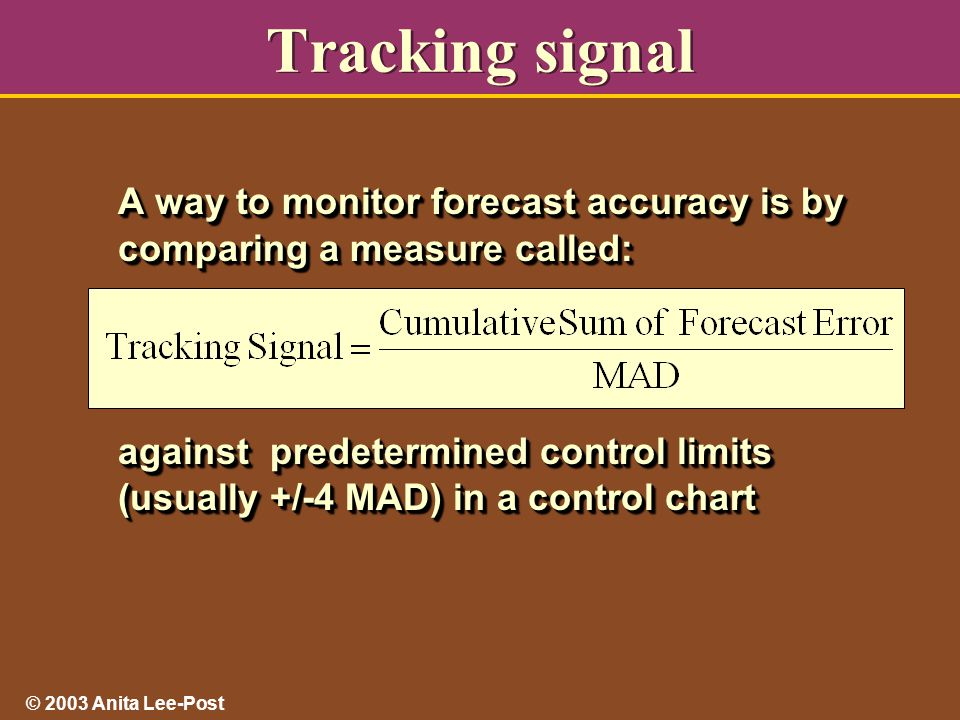 © 2003 Anita Lee-Post Tracking signal A way to monitor forecast accuracy is by comparing a measure called: against predetermined control limits (usually +/-4 MAD) in a control chart A way to monitor forecast accuracy is by comparing a measure called: against predetermined control limits (usually +/-4 MAD) in a control chart