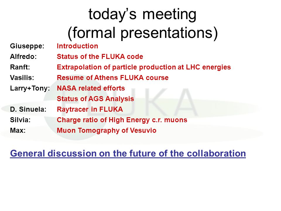 today's meeting (formal presentations) Giuseppe:Introduction Alfredo:Status of the FLUKA code Ranft:Extrapolation of particle production at LHC energi