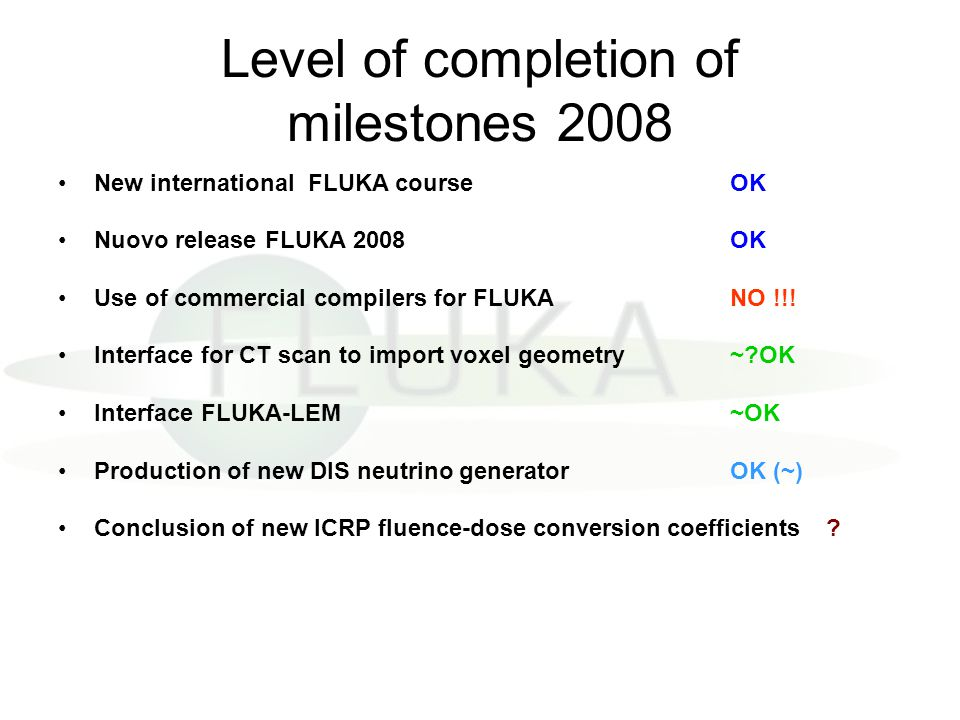 Level of completion of milestones 2008 New international FLUKA course OK Nuovo release FLUKA 2008 OK Use of commercial compilers for FLUKANO !!! Inter