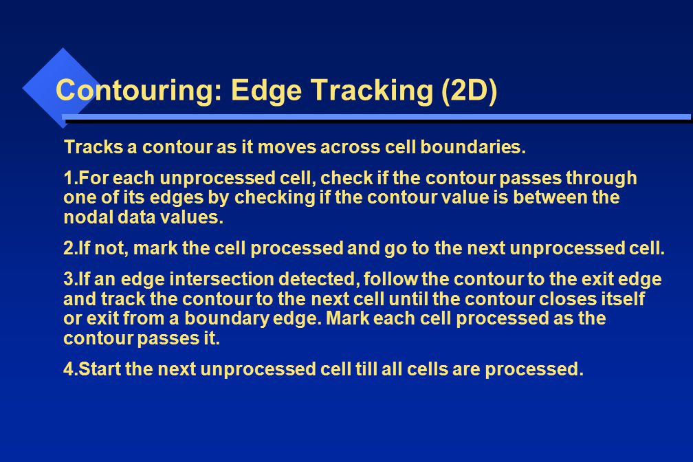 Contouring: Edge Tracking (2D) Tracks a contour as it moves across cell boundaries. 1.For each unprocessed cell, check if the contour passes through o