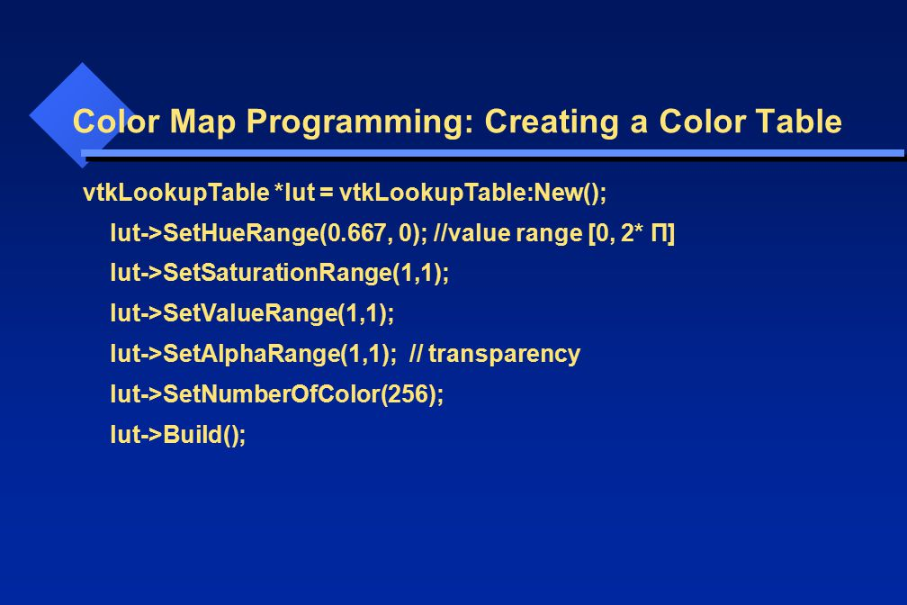 Color Map Programming: Creating a Color Table vtkLookupTable *lut = vtkLookupTable:New(); lut->SetHueRange(0.667, 0); //value range [0, 2* П] lut->SetSaturationRange(1,1); lut->SetValueRange(1,1); lut->SetAlphaRange(1,1); // transparency lut->SetNumberOfColor(256); lut->Build();