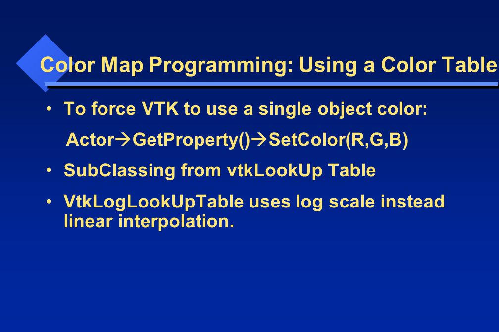 Color Map Programming: Using a Color Table To force VTK to use a single object color: Actor  GetProperty()  SetColor(R,G,B) SubClassing from vtkLookUp Table VtkLogLookUpTable uses log scale instead linear interpolation.