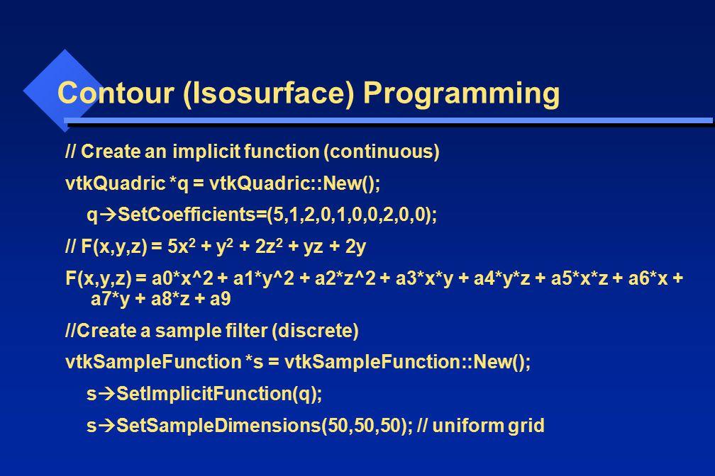 Contour (Isosurface) Programming // Create an implicit function (continuous) vtkQuadric *q = vtkQuadric::New(); q  SetCoefficients=(5,1,2,0,1,0,0,2,0