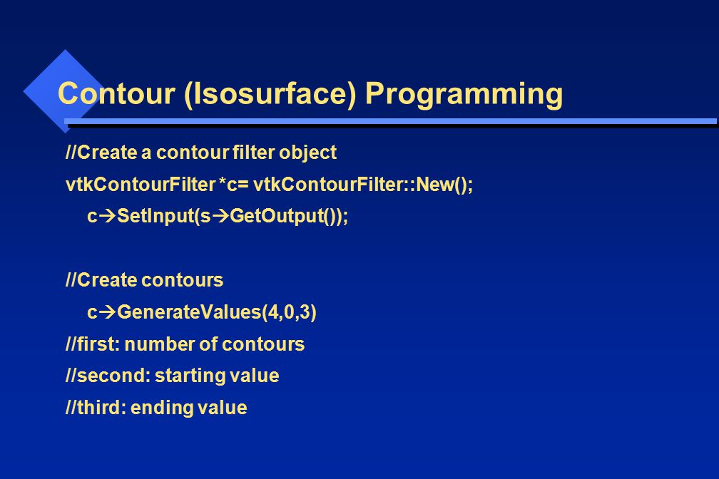 Contour (Isosurface) Programming //Create a contour filter object vtkContourFilter *c= vtkContourFilter::New(); c  SetInput(s  GetOutput()); //Create contours c  GenerateValues(4,0,3) //first: number of contours //second: starting value //third: ending value