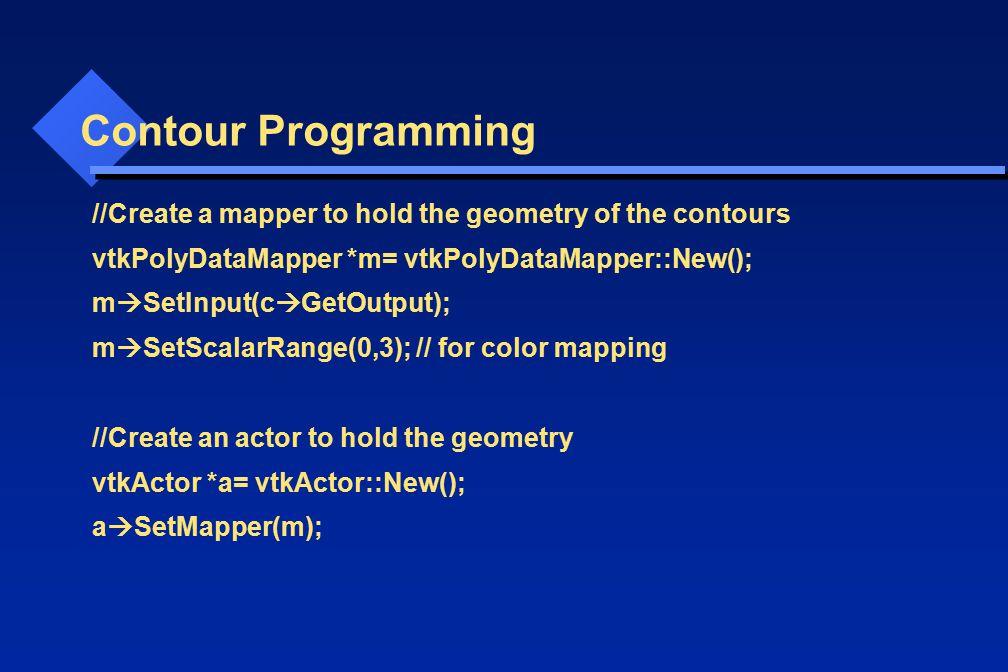 Contour Programming //Create a mapper to hold the geometry of the contours vtkPolyDataMapper *m= vtkPolyDataMapper::New(); m  SetInput(c  GetOutput)