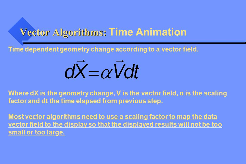 Vector Algorithms: Vector Algorithms: Time Animation Time dependent geometry change according to a vector field.