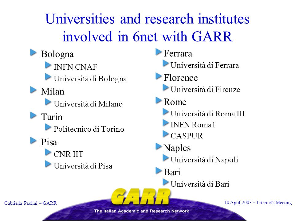 10 April 2003 – Internet2 Meeting Gabriella Paolini – GARR Universities and research institutes involved in 6net with GARR Bologna INFN CNAF Universit