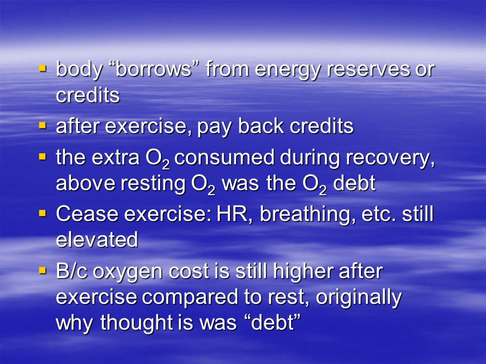  body borrows from energy reserves or credits  after exercise, pay back credits  the extra O 2 consumed during recovery, above resting O 2 was the O 2 debt  Cease exercise: HR, breathing, etc.