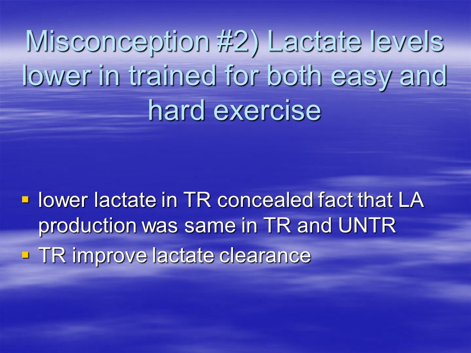 Misconception #2) Lactate levels lower in trained for both easy and hard exercise  lower lactate in TR concealed fact that LA production was same in TR and UNTR  TR improve lactate clearance