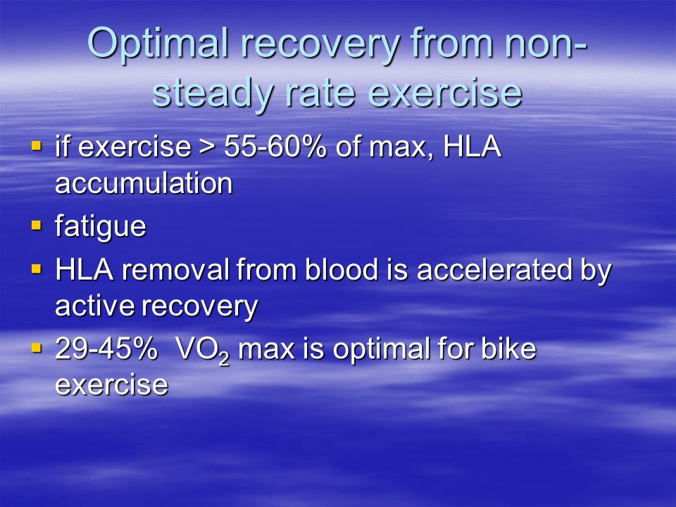 Optimal recovery from non- steady rate exercise  if exercise > 55-60% of max, HLA accumulation  fatigue  HLA removal from blood is accelerated by active recovery  29-45% VO 2 max is optimal for bike exercise