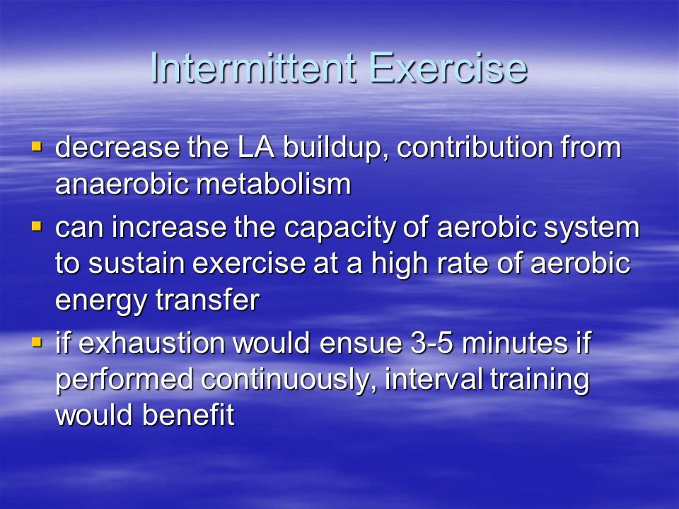 Intermittent Exercise  decrease the LA buildup, contribution from anaerobic metabolism  can increase the capacity of aerobic system to sustain exercise at a high rate of aerobic energy transfer  if exhaustion would ensue 3-5 minutes if performed continuously, interval training would benefit