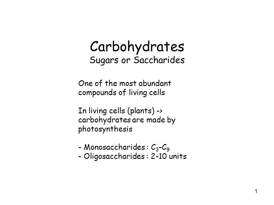 1 Carbohydrates Sugars or Saccharides One of the most abundant compounds of living cells In living cells (plants) -> carbohydrates are made by photosynthesis - Monosaccharides : C 3 -C 9 - Oligosaccharides : 2-10 units
