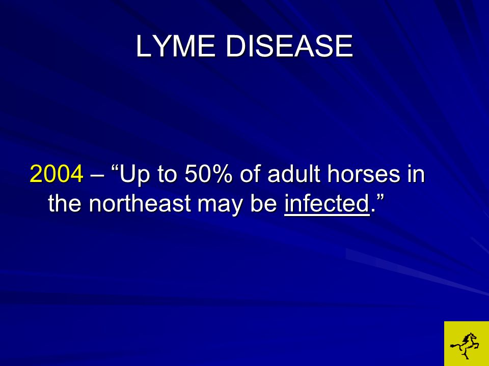 LYME DISEASE 2004 – Up to 50% of adult horses in the northeast may be infected.