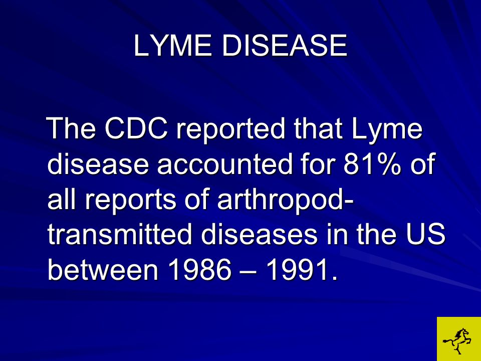 LYME DISEASE The CDC reported that Lyme disease accounted for 81% of all reports of arthropod- transmitted diseases in the US between 1986 – 1991.