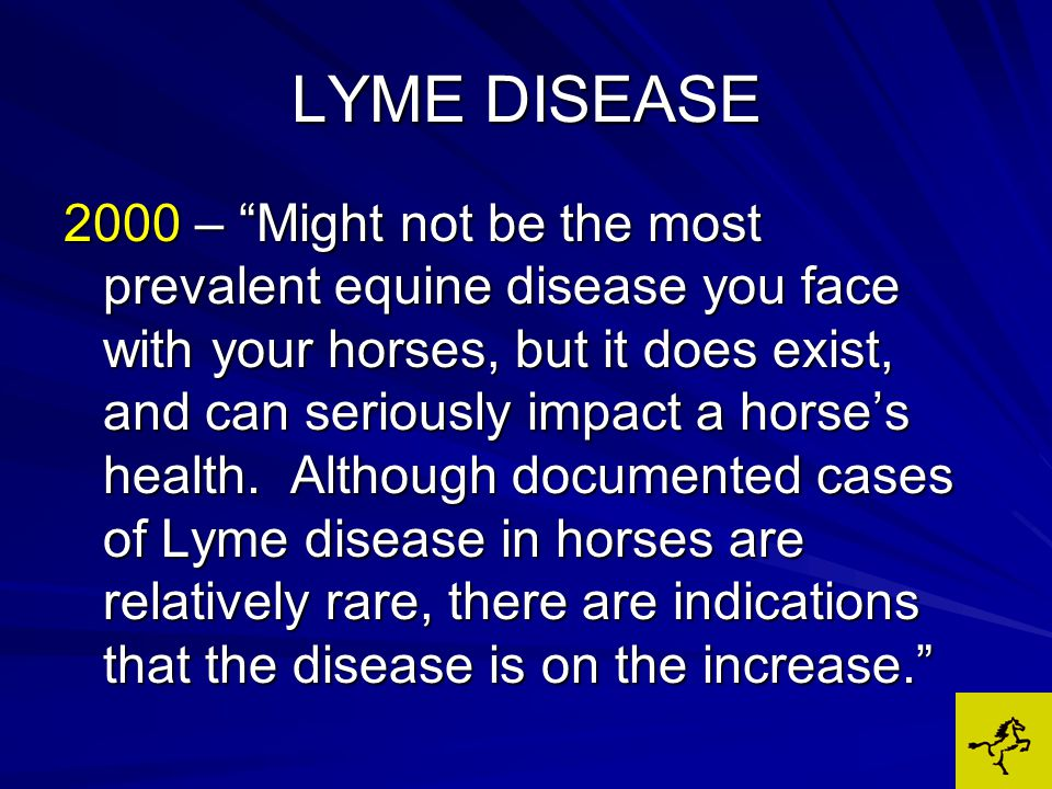 LYME DISEASE SIGNS MAY MIMIC OTHER DISEASES Aches, fatigue – viral infection Joint pain – arthritis Weakness – neuro diseases (EPM) Muscle soreness – tying up