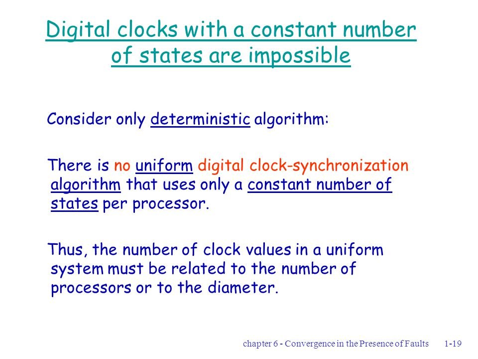 chapter 6 - Convergence in the Presence of Faults1-19 Digital clocks with a constant number of states are impossible Consider only deterministic algorithm: There is no uniform digital clock-synchronization algorithm that uses only a constant number of states per processor.