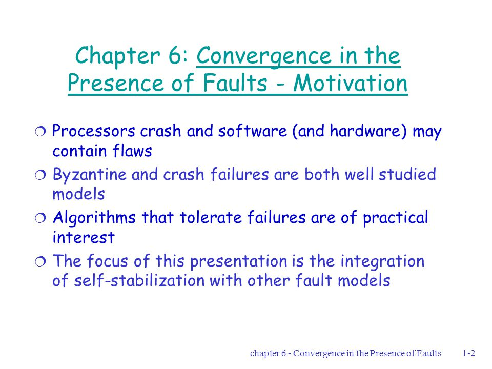 chapter 6 - Convergence in the Presence of Faults1-33 Self Stabilizing clock synchronization algorithm  Complete communication graph  f = # of Byzantine faults  Basic rules: Increment – P i finds n-f-1 clock values identical to its own The action – (increment clock value by 1) mod M Reset – fewer than n-f-1 are found The action – set P i 's clock value to 0  After the 2nd pulse, there are no more than 2 distinct clock values among the non-faulty processors No distinct supporting groups for 2 values may coexist