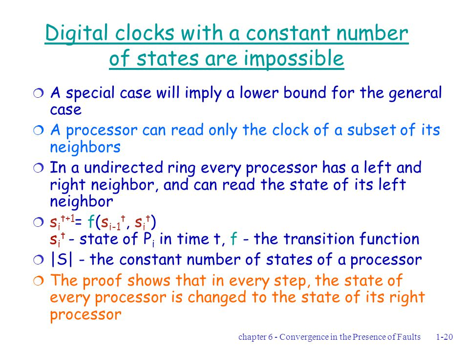 chapter 6 - Convergence in the Presence of Faults1-20 Digital clocks with a constant number of states are impossible  A special case will imply a lower bound for the general case  A processor can read only the clock of a subset of its neighbors  In a undirected ring every processor has a left and right neighbor, and can read the state of its left neighbor  s i t+1 = f(s i-1 t, s i t ) s i t - state of P i in time t, f - the transition function  |S| - the constant number of states of a processor  The proof shows that in every step, the state of every processor is changed to the state of its right processor