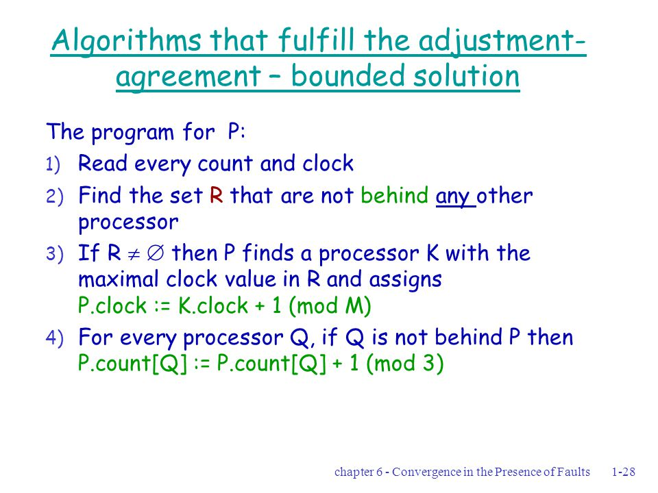 chapter 6 - Convergence in the Presence of Faults1-28 Algorithms that fulfill the adjustment- agreement – bounded solution The program for P: 1) Read every count and clock 2) Find the set R that are not behind any other processor 3) If R   then P finds a processor K with the maximal clock value in R and assigns P.clock := K.clock + 1 (mod M) 4) For every processor Q, if Q is not behind P then P.count[Q] := P.count[Q] + 1 (mod 3)