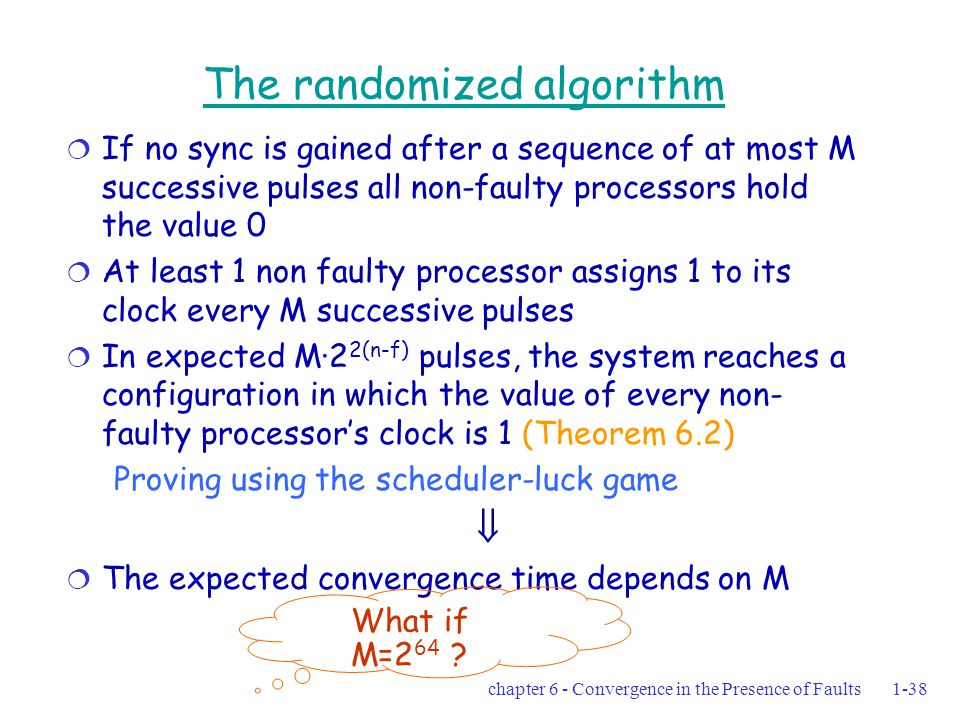 chapter 6 - Convergence in the Presence of Faults1-38 The randomized algorithm  If no sync is gained after a sequence of at most M successive pulses all non-faulty processors hold the value 0  At least 1 non faulty processor assigns 1 to its clock every M successive pulses  In expected M·2 2(n-f) pulses, the system reaches a configuration in which the value of every non- faulty processor's clock is 1 (Theorem 6.2) Proving using the scheduler-luck game   The expected convergence time depends on M What if M=2 64 ?