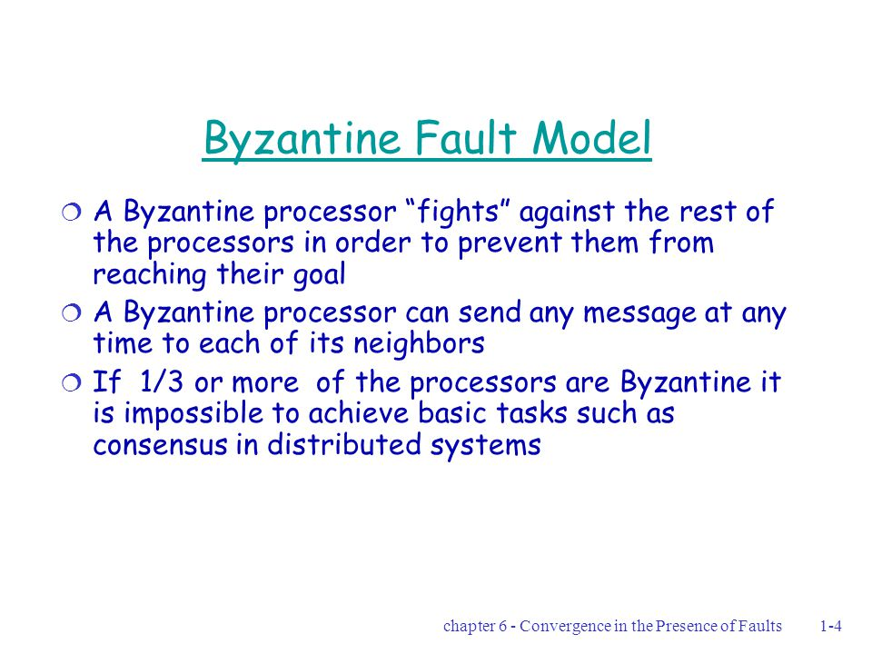 chapter 6 - Convergence in the Presence of Faults1-35 How can a Byzantine processor prevent reaching 0, simultaneously even after M-1 rounds n-f-1 = 2  f= 1 This strategy can yield an infinite execution in which the clock values of the non-faulty processors will never be synchronized  100 1 1 0 P1P1 P2P2 P3P3 P4P4 will reset  010 0 1 1 P1P1 P2P2 P3P3 P4P4  100 1 1 0 P1P1 P2P2 P3P3 P4P4